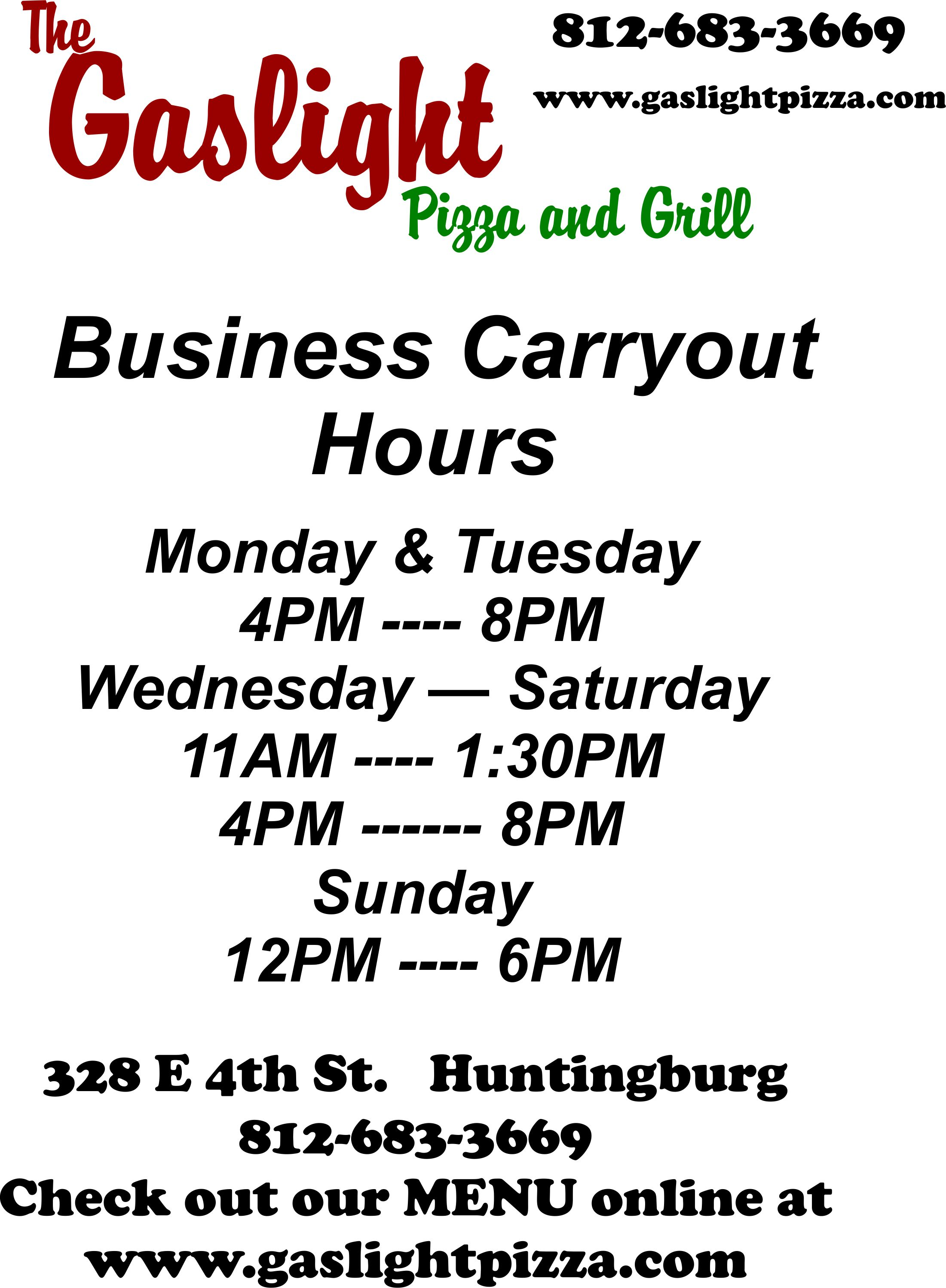 Business Carryout Hours Monday and Tuesday: 4 pm to 8 pm Wednesday through Friday 11 am to 1:30 pm and 4 pm to 9 pm Saturday 11 am to 9 pm and sunday from 12 pm to 6 pm