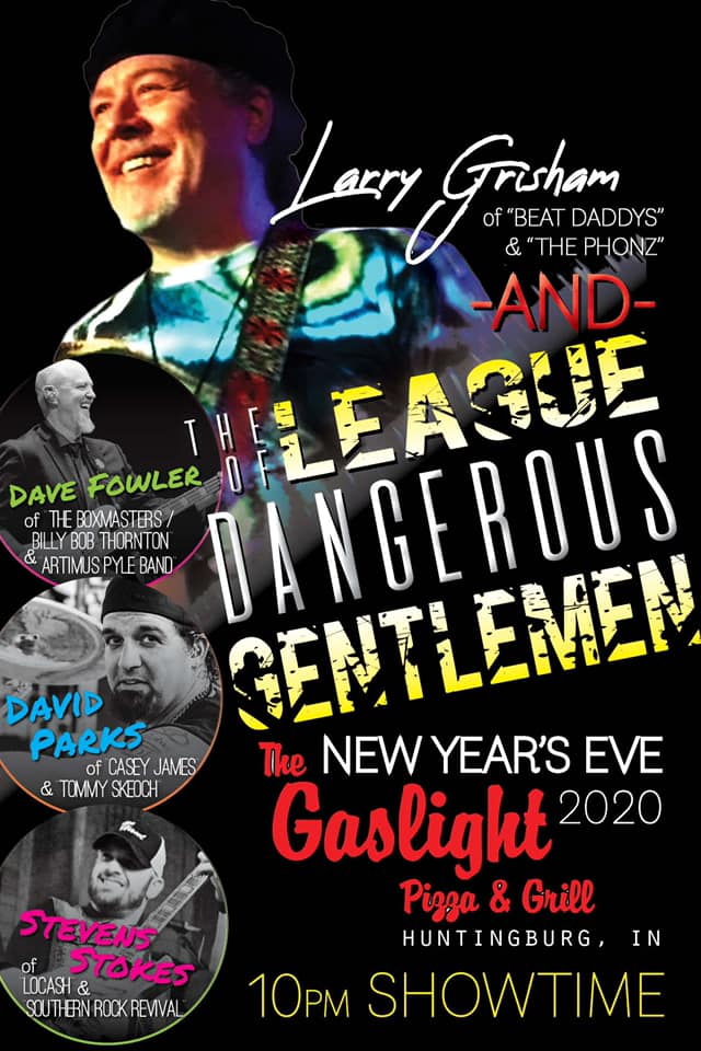 "LArry Grisham of $ ""beat Daddys"" & ""The Phonz"" and the league dangerous gentlemen. NY Eve's 2020. The gaslight pizza & grill huntingburg, IN. 10 pm showtime. Steven stokes of locash & southern rock revival, David parks of casey james and tommy skeoch. Dave fowler of the boxmasters / billy bob thornton and artmus pyle band."