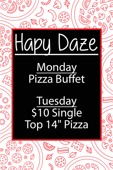 "happy daze: monday - Pizza Buffet. Tuesday $10 single Top 14"" Pizza"