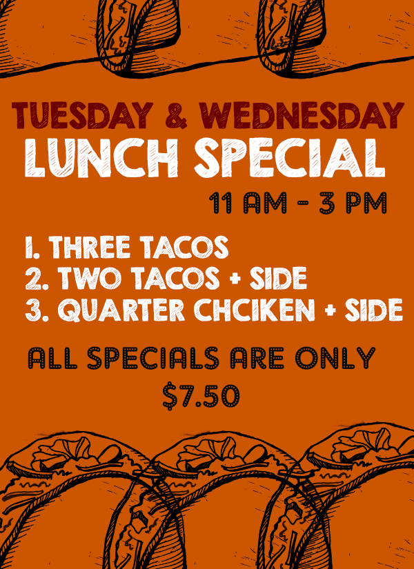 Tuesday and Wednesday Lunch special. 11 am - 3 pm.  #1 Three tacos, #2 two tacos and a side, #3 Quarter chciekn and a side. All specials are only $7.50