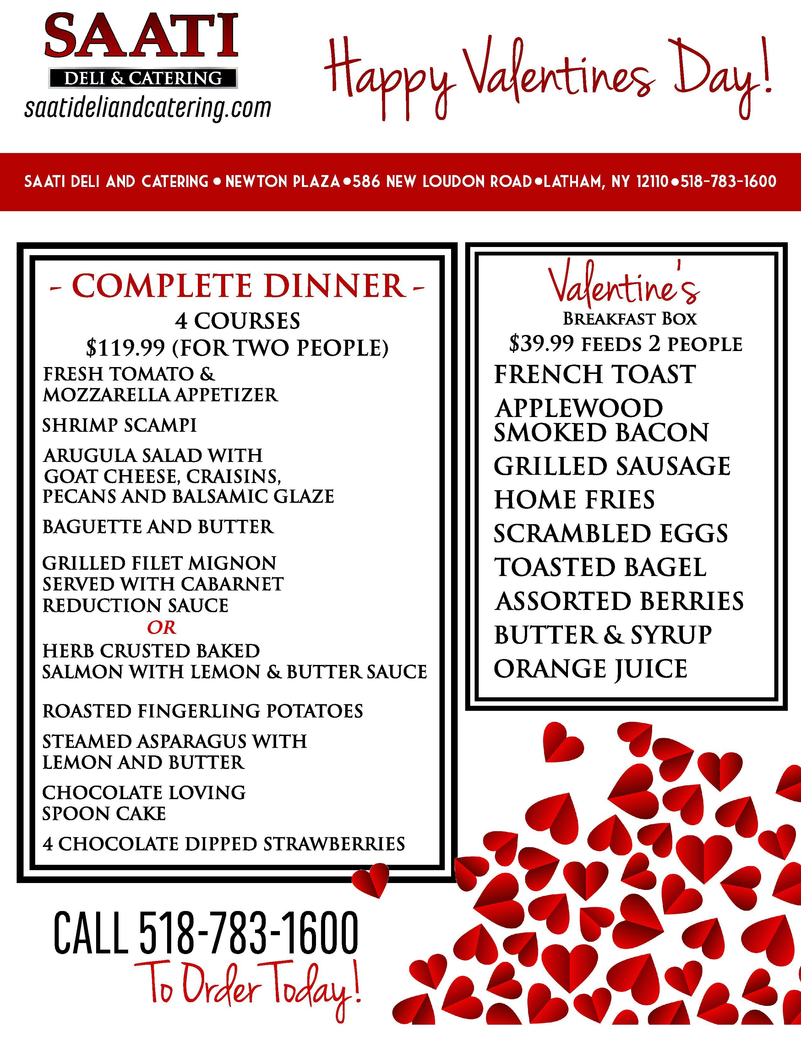 Happy Valentine's Day!  Complete Dinner 4 Courses $119.99 (For Two People) Fresh Tomato & Mozzarella Appetizer Shrimp Scampi Arugula Salad with Goat Cheese, Craisins, Pecans and Balsamic Glaze Baguette And Butter Grilled Filet Mignon served with Cabarnet Reduction Sauce  Or  Herb Crusted Baked Salmon with Lemon & Butter Sauce Roasted Fingerling Potatoes Steamed Asparagus With Lemon And Butter Chocolate Loving Spoon Cake 4 Chocolate Dipped Strawberries  Valentine's Day Breakfast Box $39.99 Feeds 2 People French Toast Applewood Smoked Bacon Grilled Sausage Home Fries Scrambled Eggs Toasted Bagel Assorted Berries Butter & Syrup Orange Juice