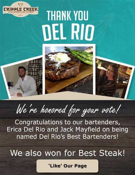 cripple creek steakhouse and saloon del rio, tx thank you del rio. we're honored for your vote! congratulations to our bartenders, erica del rio and jack mayfield on being named del rio's best bartenders! we also won for best steak!
