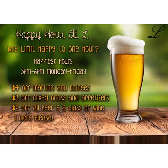Why limit happy to one hour?  3pm-6pm every Monday through Friday  $4 off martinis and entrees  $3 off mixed drinks and appetizers  $2 off all beer and a glass of wine