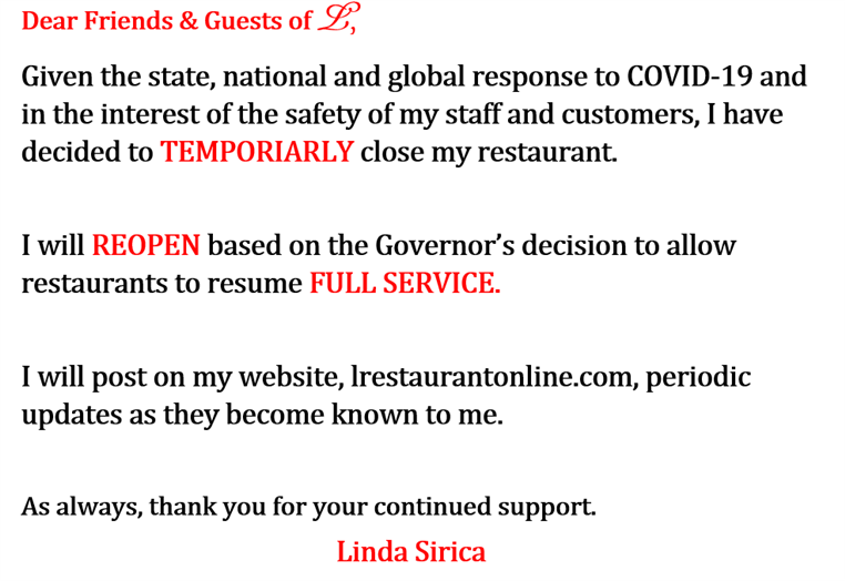 Dear Friends & Guests of L,  Given the state, national and global response to COVID-19 and in the interest of the safety of my staff and customers, I have decided to TEMPORIARLY close my restaurant.     I will REOPEN based on the Governor's decision to allow restaurants to resume FULL SERVICE.      I will post on my website, lrestaurantonline.com, periodic updates as they become known to me.     As always, thank you for your continued support.                                                       Linda Sirica