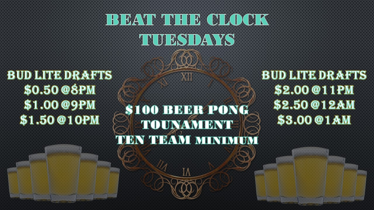 BEAT THE CLOCK TUESDAYS. BUD LITE DRAFTS $0.50 @ 8PM, $1.00 @ 9PM, $1.50 @ 10PM, $2.00 @ 11PM, $2.50 @ 12AM, $3.00 @ 1AM. $100 BEER PONG TOURNAMENT, TEN TEAM MINIMUM.