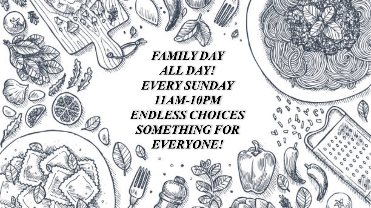 FAMILY DAY ALL DAY! EVERY SUNDAY 11AM-10PM. ENDLESS CHOICES - SOMETHING FOR EVERYONE! (background shows sketch of various Italian ingredients)