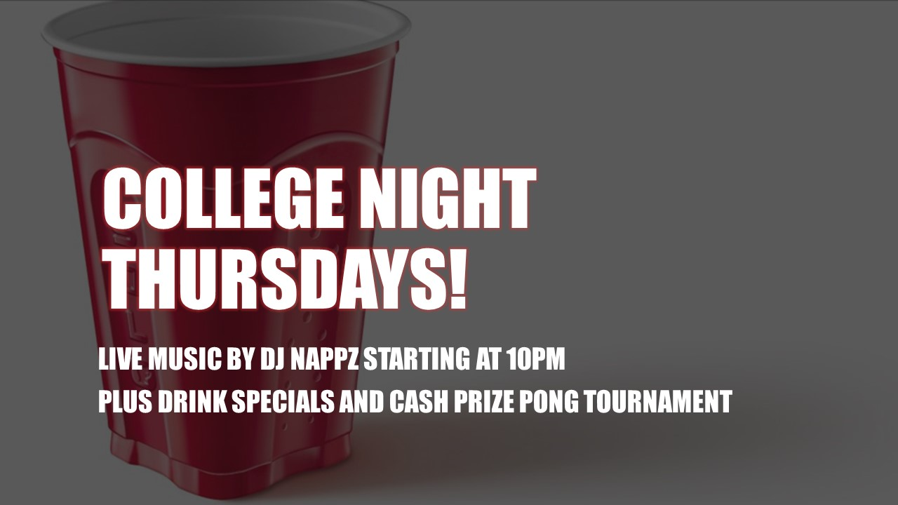 COLLEGE NIGHT THURSDAYS! LIVE MUSIC BY DJ NAPPZ STARTING AT 10PM PLUS DRINK SPECIALS AND CASH PRIZE PONG TOURNAMENT