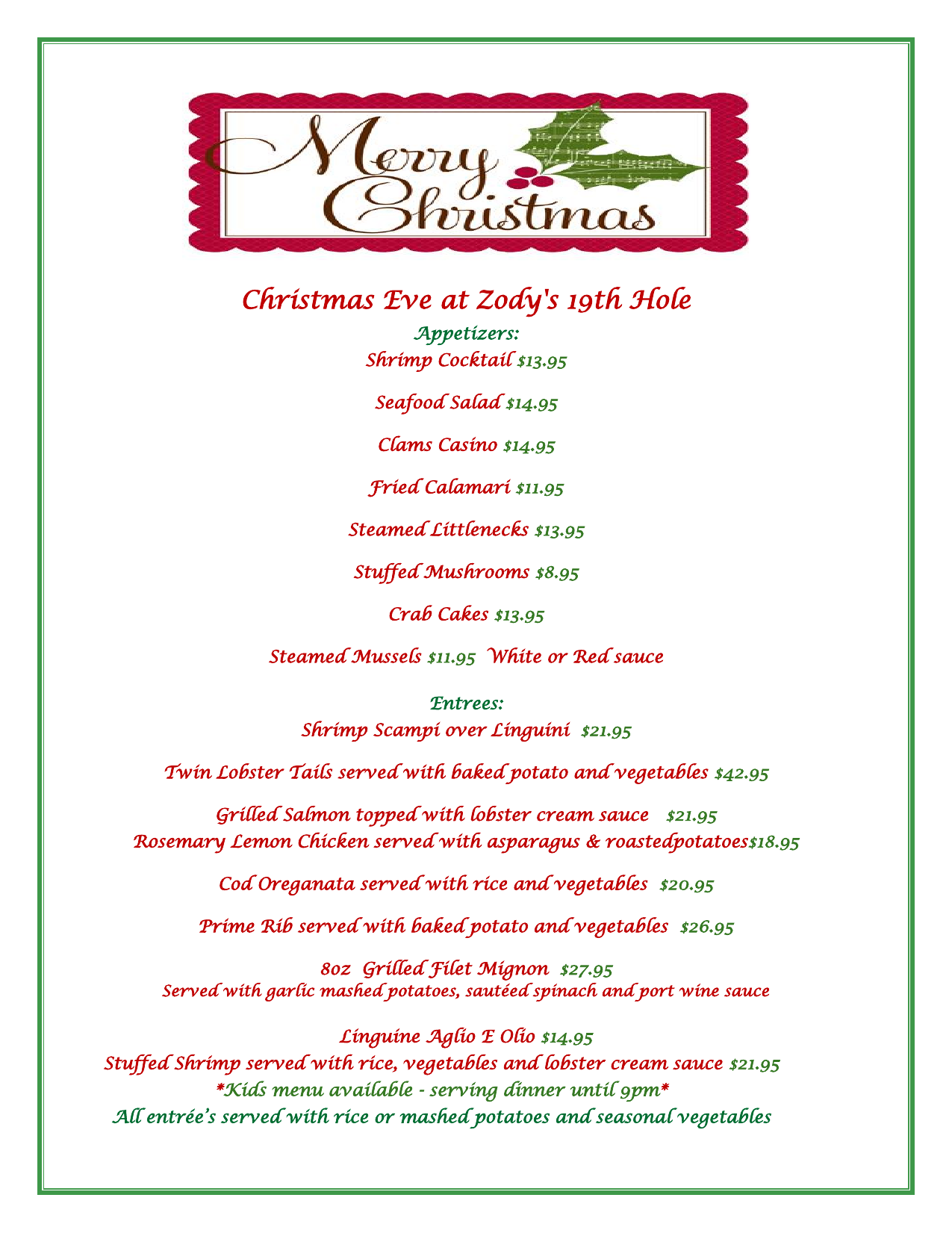 Christmas Eve at Zody's 19th Hole Appetizers: Shrimp Cocktail $13.95 Seafood Salad $14.95 Clams Casino $14.95 Fried Calamari $11.95 Steamed Littlenecks $13.95 Stuffed Mushrooms $8.95 Crab Cakes $13.95 Steamed Mussels $11.95 White or Red sauce  Entrees: Shrimp Scampi over Linguini $21.95 Twin Lobster Tails served with baked potato and vegetables $42.95 Grilled Salmon topped with lobster cream sauce $21.95 Rosemary Lemon Chicken served with asparagus & roastedpotatoes$18.95 Cod Oreganata served with rice and vegetables $20.95 Prime Rib served with baked potato and vegetables $26.95 8oz Grilled Filet Mignon $27.95 Served with garlic mashed potatoes, sautéed spinach and port wine sauce  Linguine Aglio E Olio $14.95 Stuffed Shrimp served with rice, vegetables and lobster cream sauce $21.95 *Kids menu available - serving dinner until 9pm* All entrée's served with rice or mashed potatoes and seasonal vegetables
