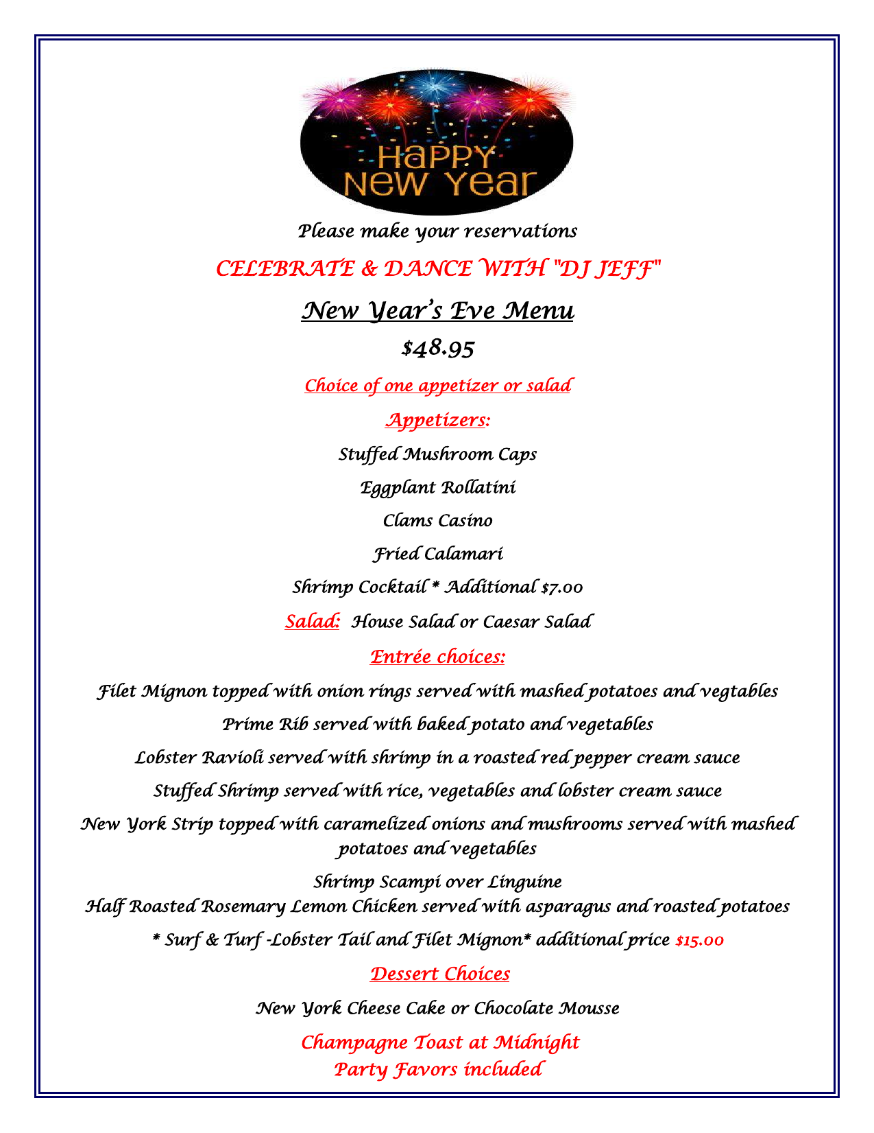 """Please make your reservations CELEBRATE & DANCE WITH """"DJ JEFF"""" New Year's Eve Menu $48.95 Choice of one appetizer or salad Appetizers: Stuffed Mushroom Caps Eggplant Rollatini Clams Casino Fried Calamari Shrimp Cocktail * Additional $7.00 Salad: House Salad or Caesar Salad Entrée choices: Filet Mignon topped with onion rings served with mashed potatoes and vegtables Prime Rib served with baked potato and vegetables Lobster Ravioli served with shrimp in a roasted red pepper cream sauce Stuffed Shrimp served with rice, vegetables and lobster cream sauce New York Strip topped with caramelized onions and mushrooms served with mashed potatoes and vegetables Shrimp Scampi over Linguine Half Roasted Rosemary Lemon Chicken served with asparagus and roasted potatoes * Surf & Turf -Lobster Tail and Filet Mignon* additional price $15.00  Dessert Choices New York Cheese Cake or Chocolate Mousse  Champagne Toast at Midnight Party Favors included"""