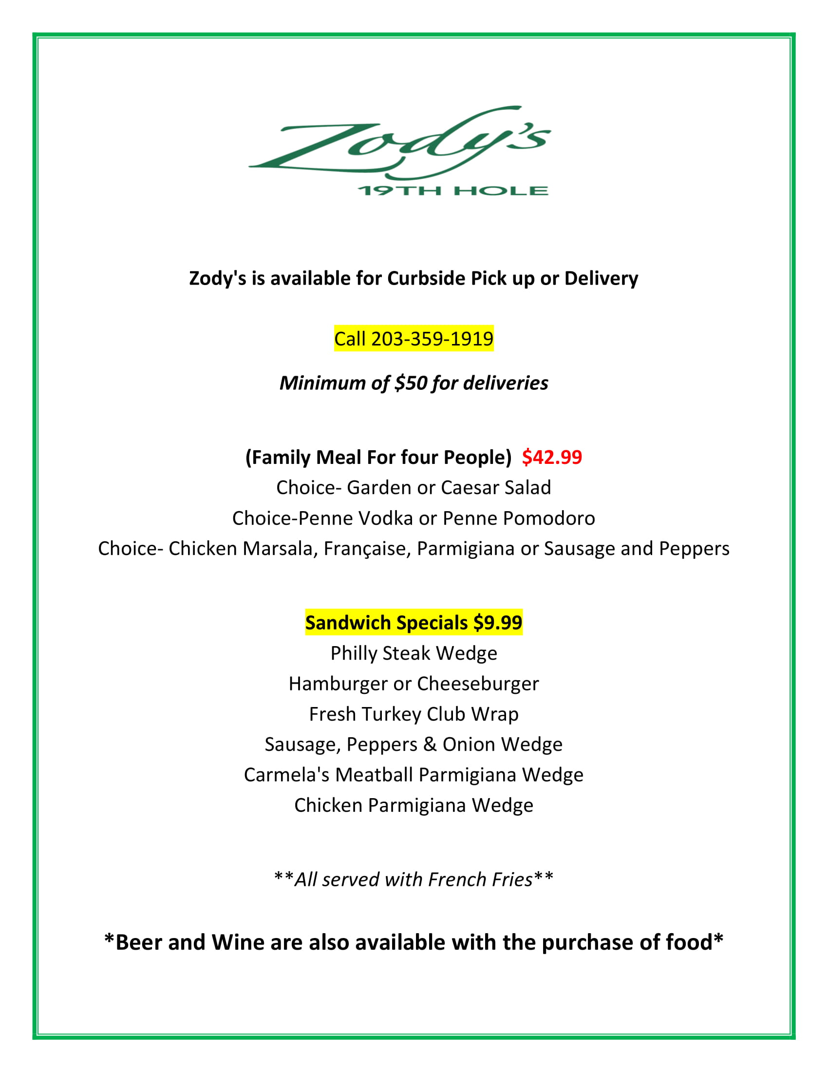 Zody's is available for Curbside Pick up or Delivery    Call 203-359-1919  Minimum of $50 for deliveries    (Family Meal For four People)  $42.99 Choice- Garden or Caesar Salad Choice-Penne Vodka or Penne Pomodoro Choice- Chicken Marsala, Française, Parmigiana or Sausage and Peppers    Sandwich Specials $9.99 Philly Steak Wedge Hamburger or Cheeseburger Fresh Turkey Club Wrap Sausage, Peppers & Onion Wedge Carmela's Meatball Parmigiana Wedge  Chicken Parmigiana Wedge    **All served with French Fries**    *Beer and Wine are also available with the purchase of food*