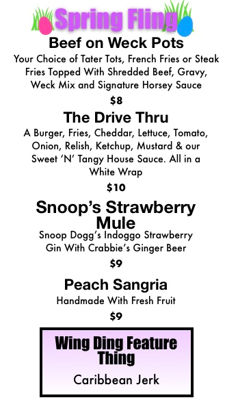 Spring Fling --- Specials --- Beef on Weck Pots, The Drive Thru, Snoop's Strawberry Mule, Peach Sangria, Wing Ding Feature Thing - Caribbean Jerk