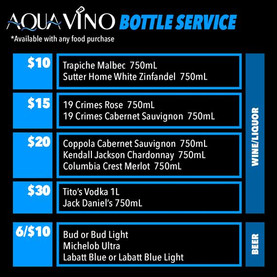 aqua vino bottle service *available with any food purchase. $10 trapiche malbec 750ml. sutter home white zinfandel 750ml. $15 19 crimes rose 750ml. 19 crimes cabernet sauvignon 750ml. $20 coppola cabernet sauvignon 750ml. kendall jackson chardonnay 750ml. columbia crest merlot 750ml. $30 tito's vodka 1l. jack daniel's 750ml. 6/$10 bud or bud light. michelob ultra. labatt blue or labatt blue light