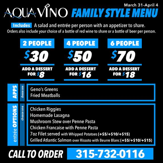 march 31-april 4. aqua vino family style menu. includes a salad and entree per person with an appetizer to share. orders also include your choice of a bottle of red wine to share or a bottle of beer per person. 2 people $30 add a dessert for $8. 4 people $50 add a dessert for $16. 6 people $70 add a dessert for $18. apps choose one geno's greens, fried meatballs. entree options choose one chicken riggies, homemade lasagna, mushroom stew over penne pasta, chicken francaise with penne pasta, 7oz filet served with whipped potatoes(+$5/+$10/+$15), grilled atlantic salmon over rissoto with beurre blanc(+$5/+$10/+$15). call to order 315-732-0116