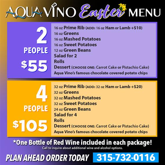 aqua vino easter menu. 2 people $55 16oz prime rib (add: 16 oz ham or lamb +$10), 16 oz greens, 16 oz mashed potatoes, 16 oz sweet potatoes, 12 oz green beans, salad for 2, rolls, dessert (choose one: carrot cake or pistachio cake), aqua vino's famous chocolate covered potato chips. 4 people $105 32 oz prime rib (add: 32 oz ham or lamb +$20), 32 oz greens, 32 oz mashed potatoes, 32 oz sweet potatoes, 24 oz green beans, salad for 4, rolls, dessert (choose one: carrot cake or pistachio cake), aqua vino's famous chocolate covered potato chips. *one bottle of red wine included in each package! call to inquire about additional wine and alcohol options. plan ahead order today 315-732-0116