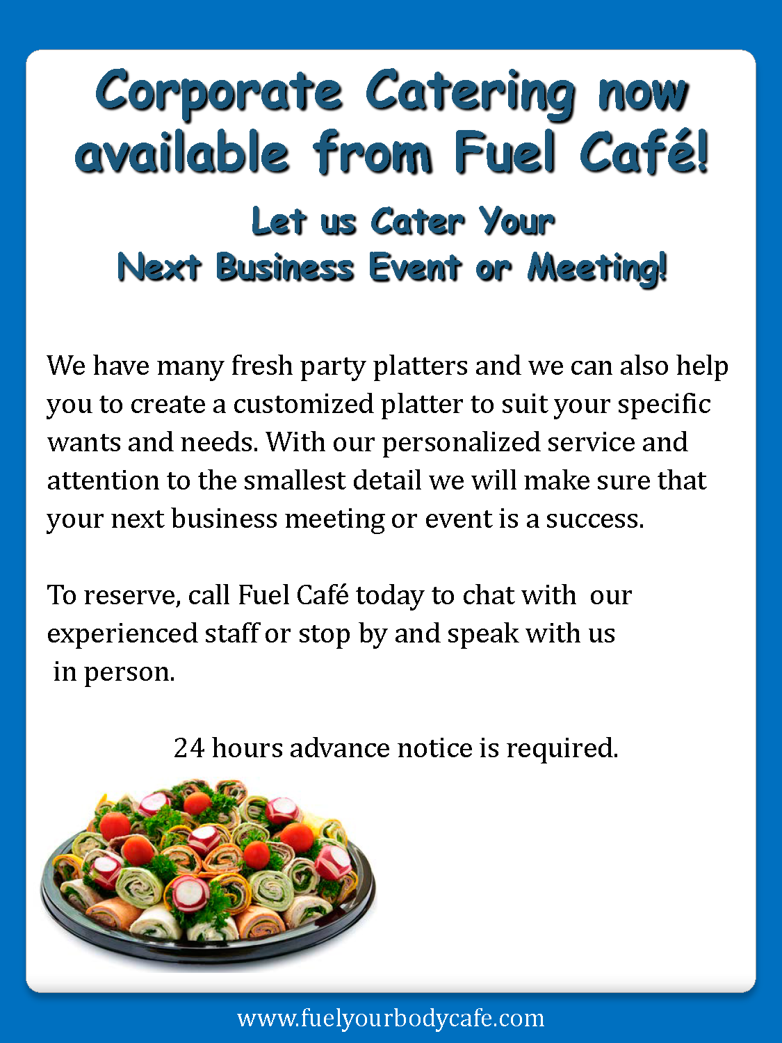 Corporate Catering now available from Fuel Café! Let us Cater Your Next Business Event or Meeting! We have many fresh party platters and we can also help you to create a customized platter to suit your specific wants and needs. With our personalized service and attention to the smallest detail we will make sure that your next business meeting or event is a success. To reserve, call Fuel Café today to chat with our experienced staff or stop by and speak with us in person. 24 hours advance notice is required.