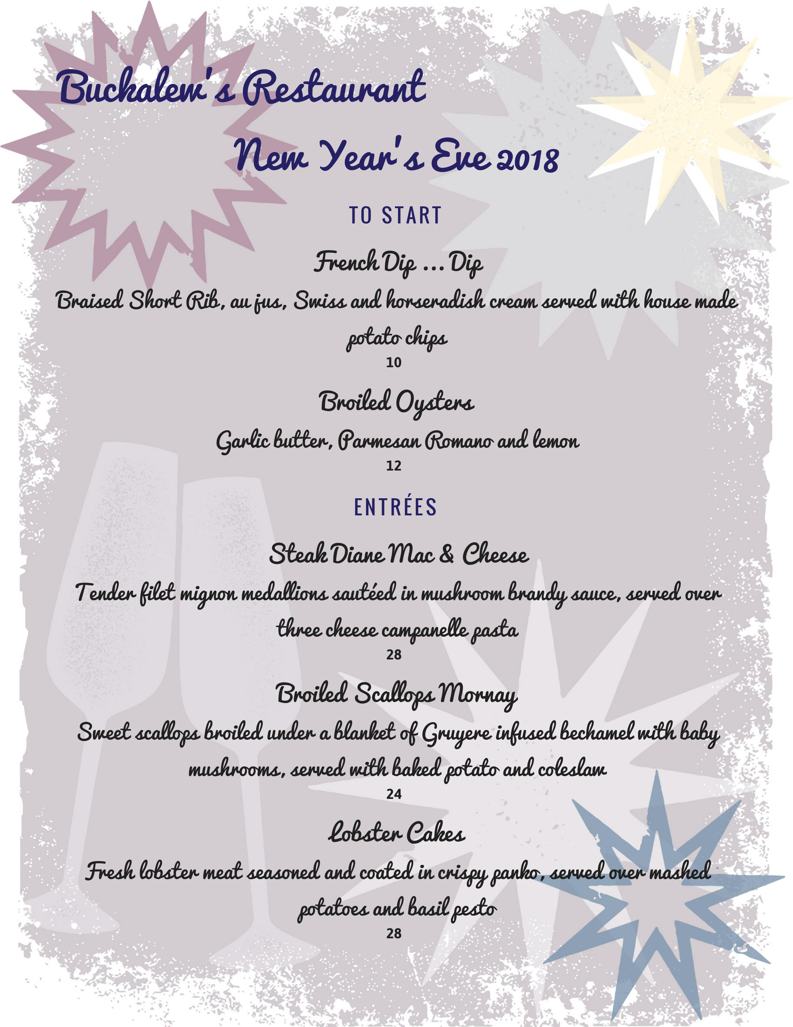 Buckalew's Restaurant , New Year's Eve 2018!  TO START:  French Dip |  Braised Short Rib, au jus, Swiss and horseradish cream served with house made potato chips. $10.00.  Broiled Oysters | Garlic butter, Parmesan Romano and lemon. $12.00.  ENTRÉES  Steak Diane Mac & Cheese | Tender filet mignon medallions sautéed in mushroom brandy sauce, served over three cheese campanelle pasta. $28.00  Broiled Scallops Mornay | Sweet scallops broiled under a blanket of Gruyere infused bechamel with baby mushrooms, served with baked potato and coleslaw. $24.00.  Lobster Cakes | Fresh lobster meat seasoned and coated in crispy panko, served over mashed potatoes and basil pesto. $28.00.