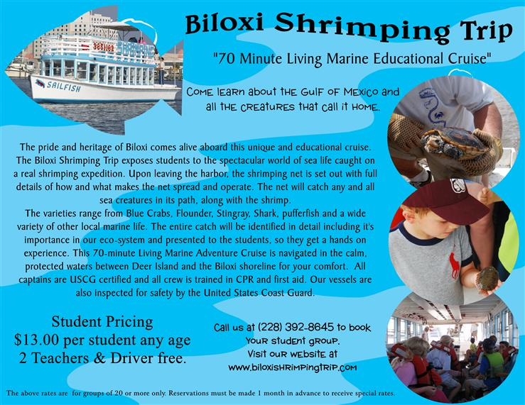 "biloxi shrimping trip ""70 minute living marine educational cruise"" come learn about the gulf of mexico and all the creatures that call it home. the pride and heritage of biloxi comes alive aboard this unique and educational cruise. the biloxi shrimping trip exposes students to the spectacular world of sea life caught on a real shrimping expedition. upon leaving the harbor, the shrimping net is set out with full details of how and what makes the net spread and operate. the net will catch any and all sea creatures in its  path, along with the shrimp. the varieties range from blue crabs, flounder, stingray, shark, pufferfish and a wide variety of other local marine life. the entire catch will be identified in detail including it's importance in our eco-system and presented to the students, so they get hands on experience. the 70-minute living marine adventure cruise in navigated in the calm, protected waters of deer island and the biloxi shoreline for your comfort. all captains are uscg certified and all crew is trained in cpr and first aid. our vessels are also inspected for safety by the united states coast guard. student pricing $13.00 per student any age 2 teachers and driver free. call us at 228-392-8645 to book your student group. visit our website at www.biloxishrimpingtrip.com. the above rates are for groups of 20 or more only. reservations must be made 1 month in advance to receive special rates."