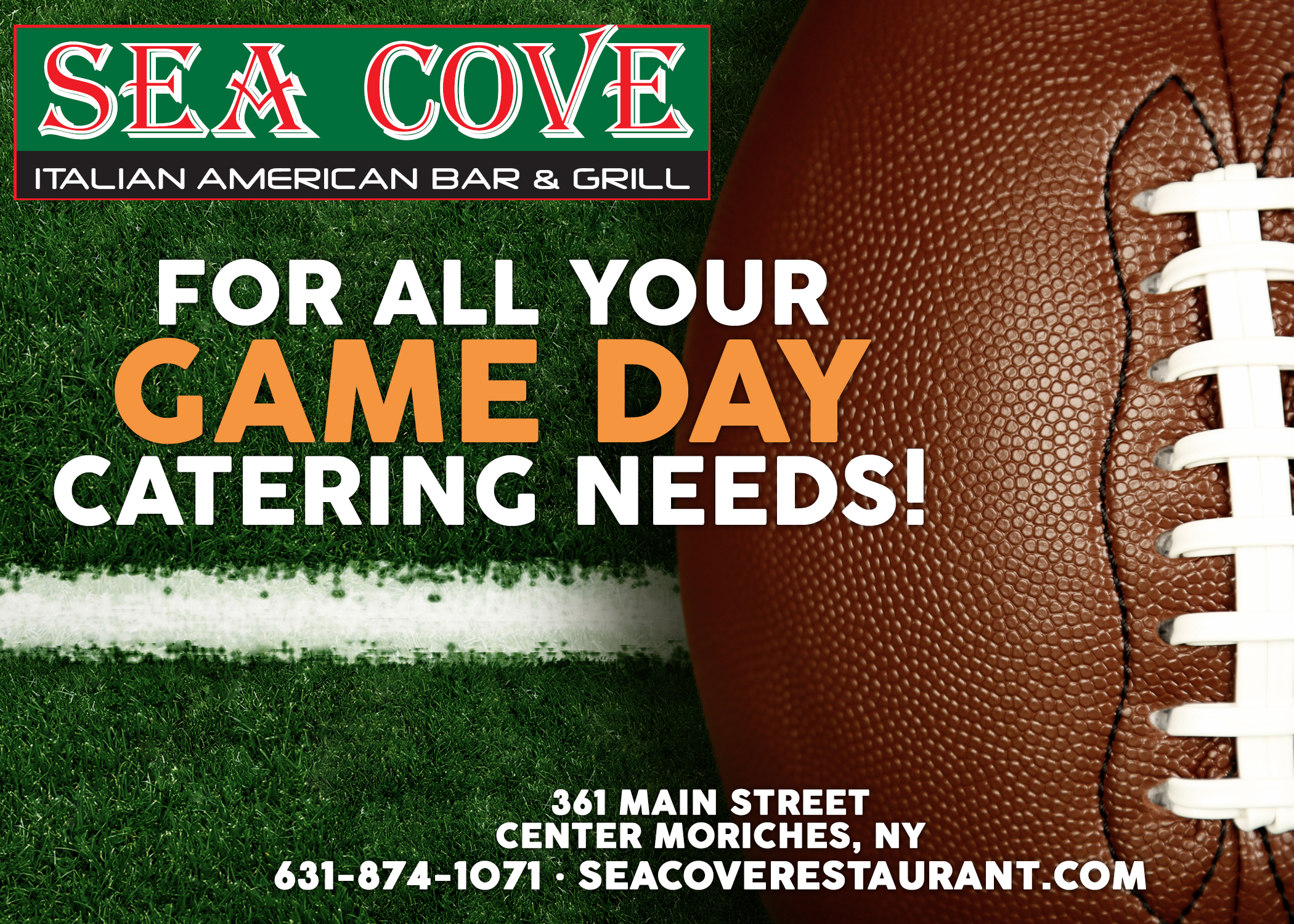sea cove italian american bar & grill. For all your game day catering needs! image of a football on a field. 361 main street center morichees, NY. 631-874-1071 • seacoverestaurant.com