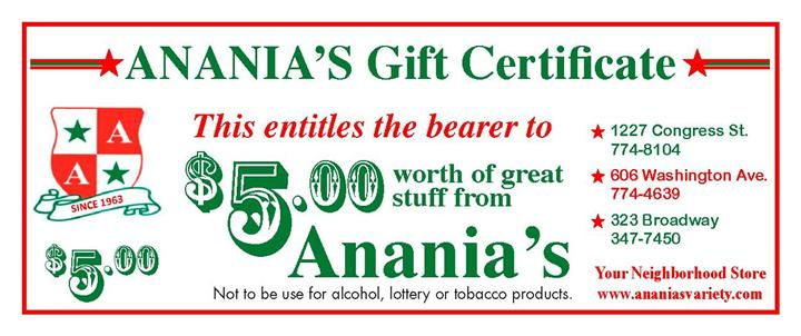 Anania's Gift Certificate. This entitles the bearer to $5.00 worth of great stuff from Anania's. Not to be used for alcohol, lottery or tobacco products. 1227 Congress st. 774-8104. 606 washington ave. 774-4639. 323 broadway 347-7450. your neighborhood store www.ananiasvariety.com
