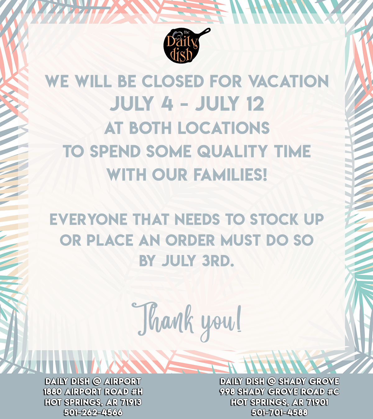 We will be closed for vacation from July 4th to July 12th at both locations to spend some quality time with our families. Everyone that needs to stock up or place an order must do so by July 3rd. Thank you!