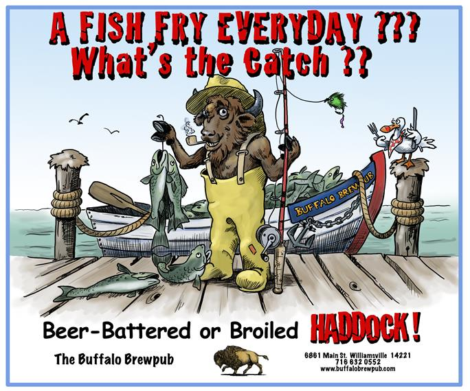 a fish fry everyday ??? what's the catch ? beer-battered or broiled haddock! the buffalo brewpub 6861 main st. williamsville 716-632-0552