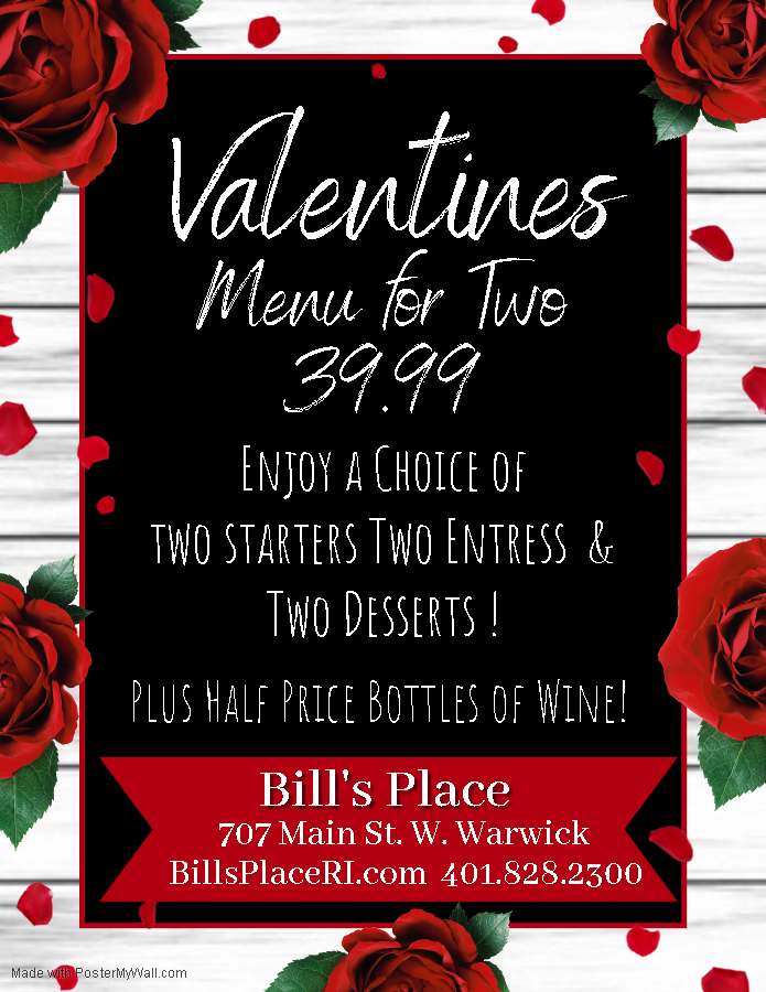 Valentines Menu for two | 39.99 | Enjoy a choice of two starters, two entrees & Two Desserts! Plus half price bottles of wine| Bill's Place 707 Main Street. W. Warwick | Billsplaceri.com | 401.828.2300