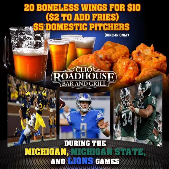 20 boneless wings for $10 ($2 to add fries) $5 domestic pitchers (dine in only) Clio roadhouse bar and grill.  during the michigan, michigan state, and lions games.