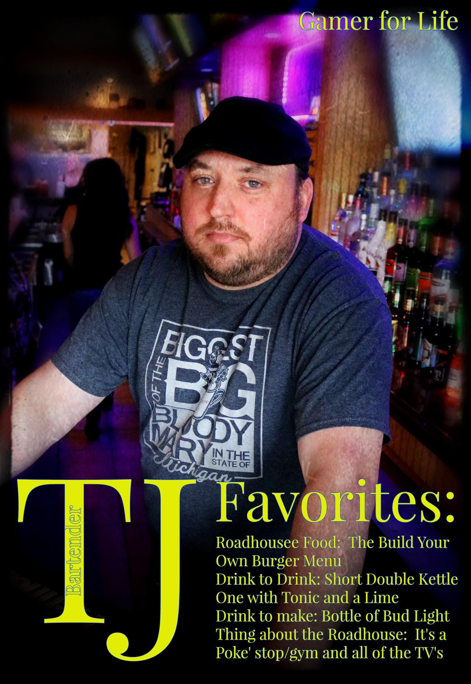 TJ. Gamer for life.  TJ Favorites: Roadhouse Food: The build your own burger menu. Drink to drink: short double kettle one with tonic and a lime.  Drink to make: bottle of bud light.  Thing about the roadhouse: it's a poke' stop/gym and all of the TV's