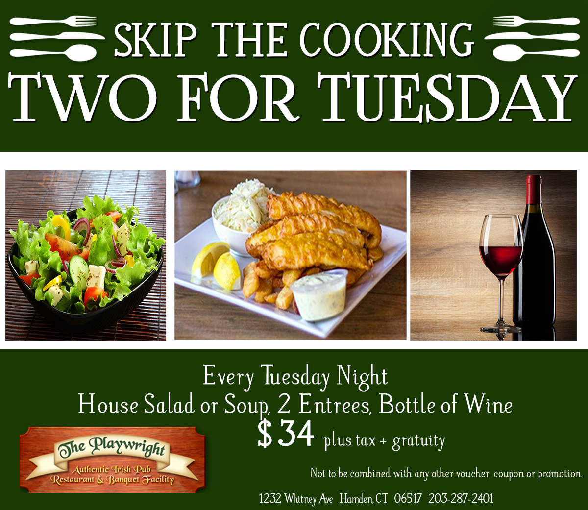 Skip the cooking! Two for Tuesday & Thursday. Every Tuesday and Thursday night, house salad or soup, 2 entrees and bottle of wine for $34 plus tax and gratuity.