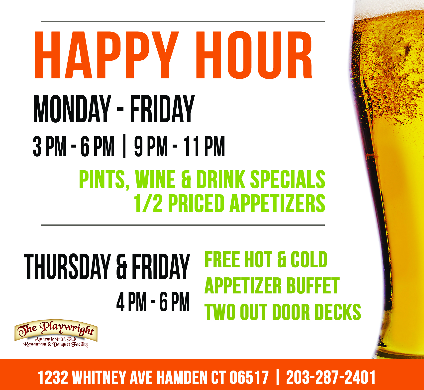 Happy Hour Monday through Friday, 3 pm to 6 pm and 9 pm to 11 pm. Featuring pints, wine, drink specials and half priced appetizers.  Thursday and Friday form 4 pm to 6 pm : Free hot and cold appetizer buffet and two outdoor decks.