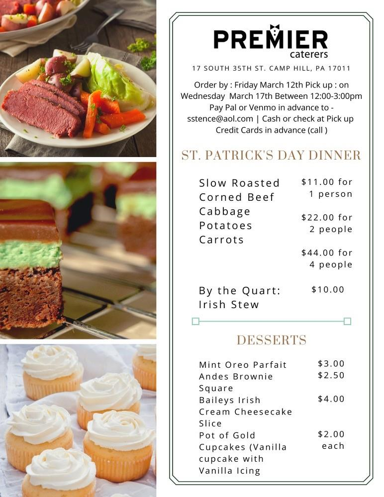 PREMIER caterers 17 SOUTH 35TH ST. CAMP HILL, PA 17011 Order by : Friday March 12th Pick up: on Wednesday March 17th Between 12:00-3:00pm Pay Pal or Venmo in advance to - sstence@aol.com | Cash or check at Pick up Credit Cards in advance (call )  ST. PATRICKS DAY DINNER Slow Roasted Corned Beef Cabbage Potatoes Carrots  $11.00 for 1 person $22.00 for 2 people $44.00 for 4 people  By the Quart: $10.00 Irish Stew DESSERTS  Mint Oreo Parfait $3.00 Andes Brownie $2.50 Square Baileys Irish $4.00 Cream Cheesecake Slice Pot of Gold $2.00 Cupcakes (Vanilla each cupcake with Vanilla Icing)
