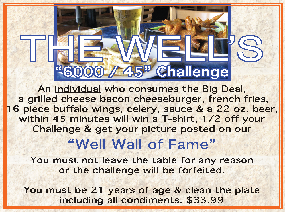 "The Well's ""6000/45"" Challenge. An individual who consumes the Big Deal, a grilled cheese bacon cheeseburger, french fries, 16 piece buffalo wings, celery, sauce & a 22 oz. beer, within 45 minutes will win a T-shirt, 1/2 off your Challenge & get your picture posted on our ""Well Wall of Fame."" You must not leave the table for any reason or the challenge will be forfeited. You must be 21 years of age & clearn the plate including all condiments. $33.99"