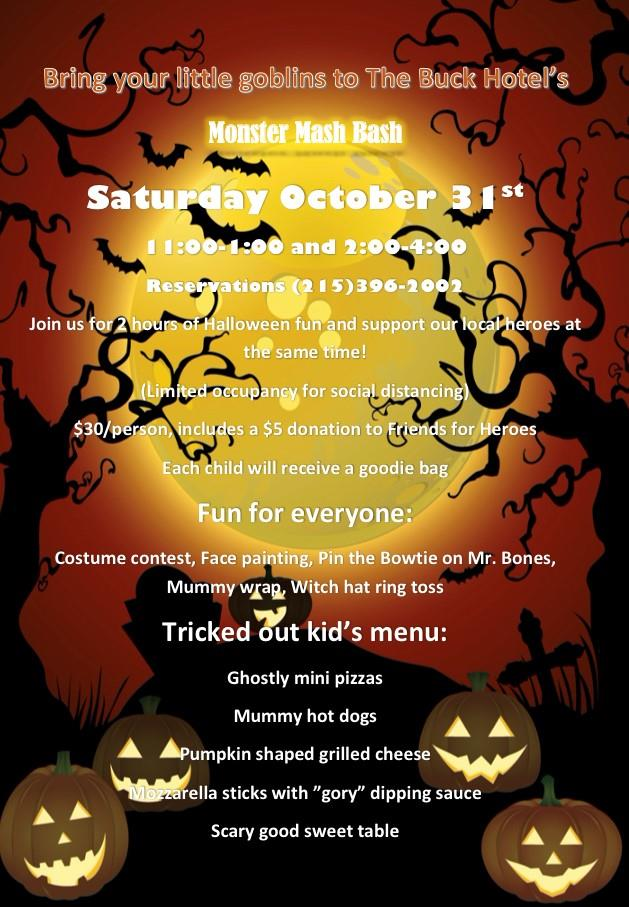 "Bring your little goblins to the buck hotel's monster mash bash. Saturday October 31st 11:00- 1:00 and 2:00 – 4:00. Reservations (215) 396-2002. Join us for 2 hours of Halloween fun and support our local heroes at the same time! Limited occupancy for social distancing. $30 per person, includes a $5 donation to friends for heroes. Each child will receive a goodie bag.  Fun for everyone: Costume contest, Face painting, Pin the Bowtie on Mr. Bones, Mummy wrap, Witch hat ring toss. Tricked out kid's menu:  Ghostly mini pizzas, Mummy hot dogs, Pumpkin shaped grilled cheese, mozzarella sticks with ""gory"" dipping sauce, scary good sweet table."