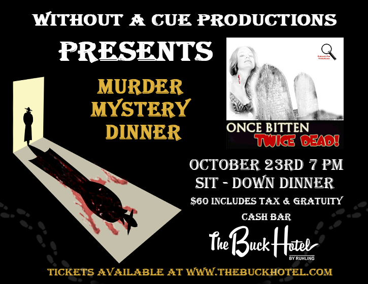Without a cue productions presents murder mystery dinner. October 23rd @ 7PM, sit- down dinner $60 includes tax & gratuity, cash bar. Once bitten twice dead! tickets available at www.thebuckhotel.com.