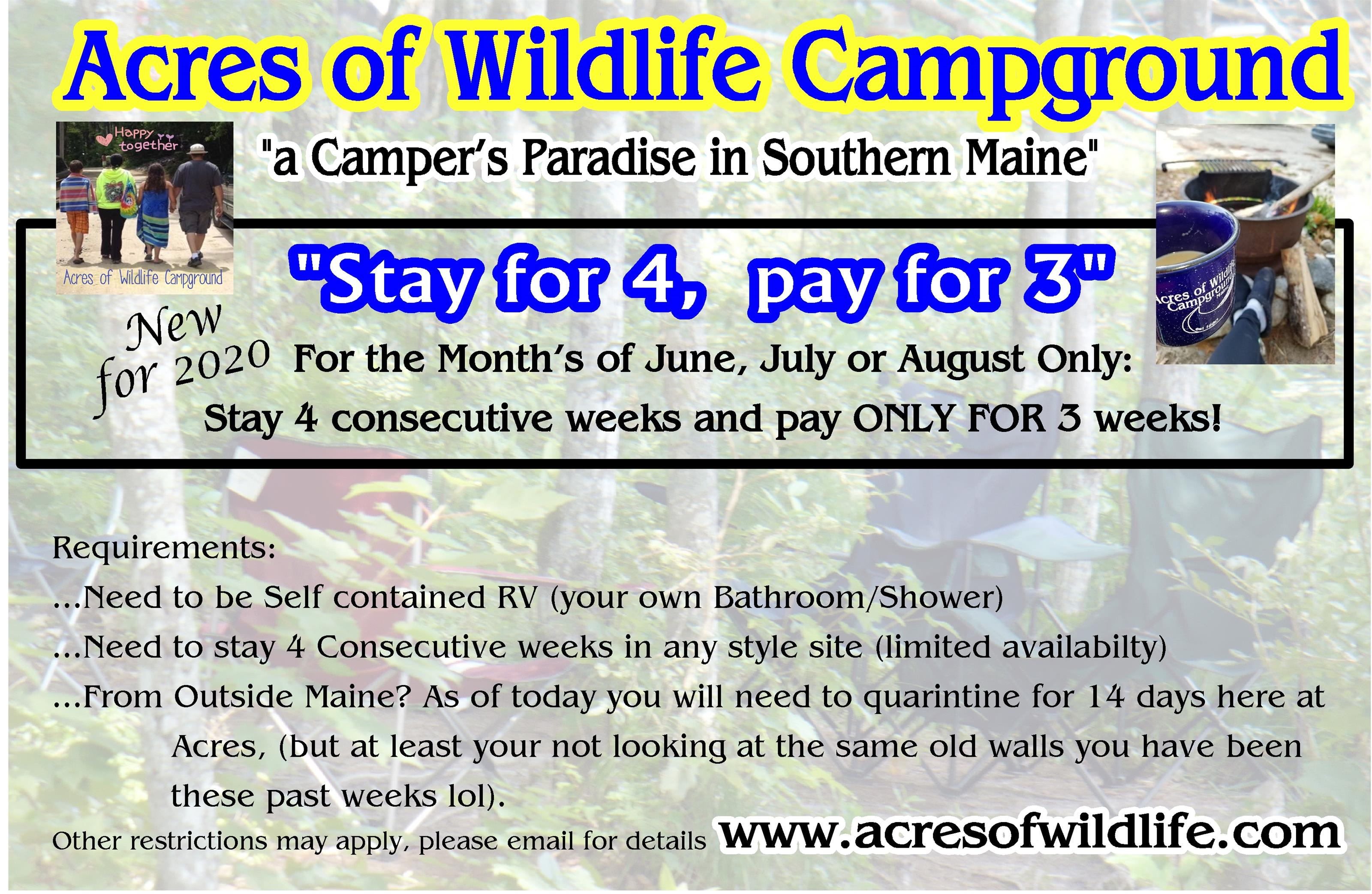 Acres of Wildlife campground | a camper paradise in souther maine | Stay for 4, pay for 3 | new for 2020 | for the months of june, july or august only: stay 4 consecutive weeks and pay only for 3 weeks! Requirements: - need to be self contained rv (your own bathroom/shower) - need to stay 4 consecutive weeks in any style site (limited availability) - from outside main? as of today you will need to quarintine for 14 days here at acres, (but at least your not looking at the same old walls you have been these past weeks lol).