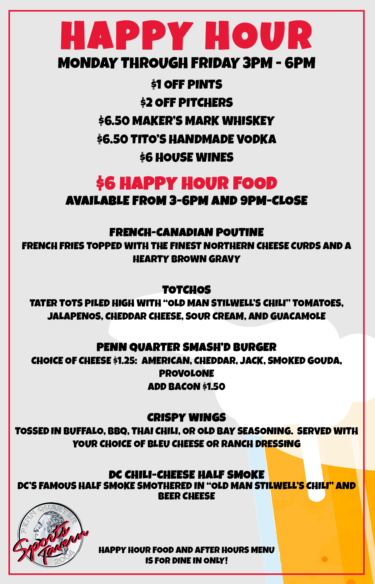 """Happy Hour Monday through Friday 3pm - 6pm. $1 Off Pints $2 Off Pitchers $6.50 Maker's Mark Whiskey $6.50 Tito's Handmade Vodka $6 House Wines. $6 Happy Hour Food available from 3-6pm and 9pm-Close  French-Canadian Poutine French fries topped with the finest Northern cheese curds and a hearty brown gravy  Totchos Tater Tots piled high with """"Old Man Stilwell's Chili"""" tomatoes, jalapenos, cheddar cheese, sour cream, and guacamole  Penn Quarter Smash'D Burger Choice of Cheese $1.25:  American, Cheddar, Jack, Smoked Gouda, Provolone Add Bacon $1.50  Crispy Wings Tossed in Buffalo, BBQ, Thai Chili, or Old Bay Seasoning.  Served with your choice of Bleu Cheese or Ranch dressing  DC Chili-Cheese Half Smoke DC's famous half smoke smothered in """"Old Man Stilwell's Chili"""" and beer cheese. Happy Hour Food and After Hours menu is for dine in only!"""