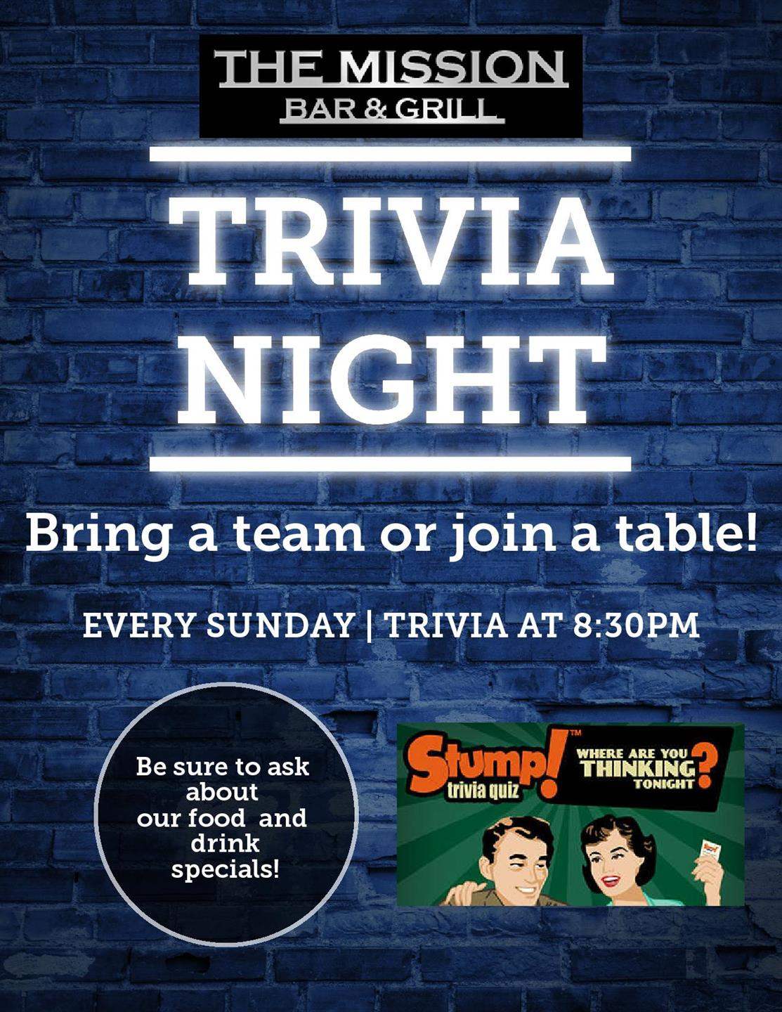 The mission bar & Grill - Trivia Night. Bring a team or join a table! Every Sunday | Trivia at 8:30 pm. Be sure to ask about our food and drink specials. Hosted by Stump Trivia!
