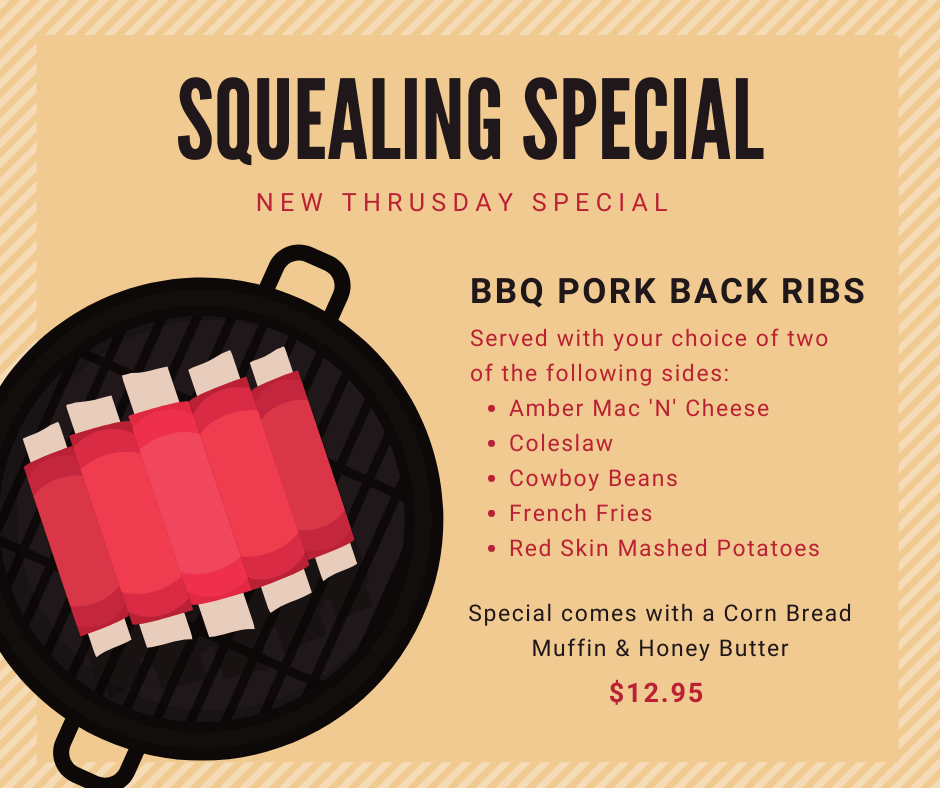 Squealing Special. New Thursday Special. BBQ Pork Back Ribs/ Served wtih your choice of two of the following sides: Amber mac and cheese, coleslaw, cowboy beans, french fries, red skin mashed potatoes. Special comes with a corn bread muffin and honey butter. $12.95