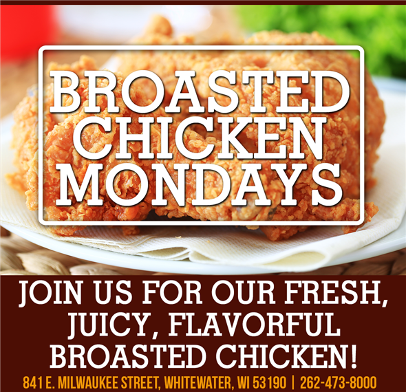Broasted Chicken Mondays. Join us for our fresh, juicy, flavorful broasted chicken! 841 E. Milwaukee Street, Whitewater, WI 53190 | 262-473-8000