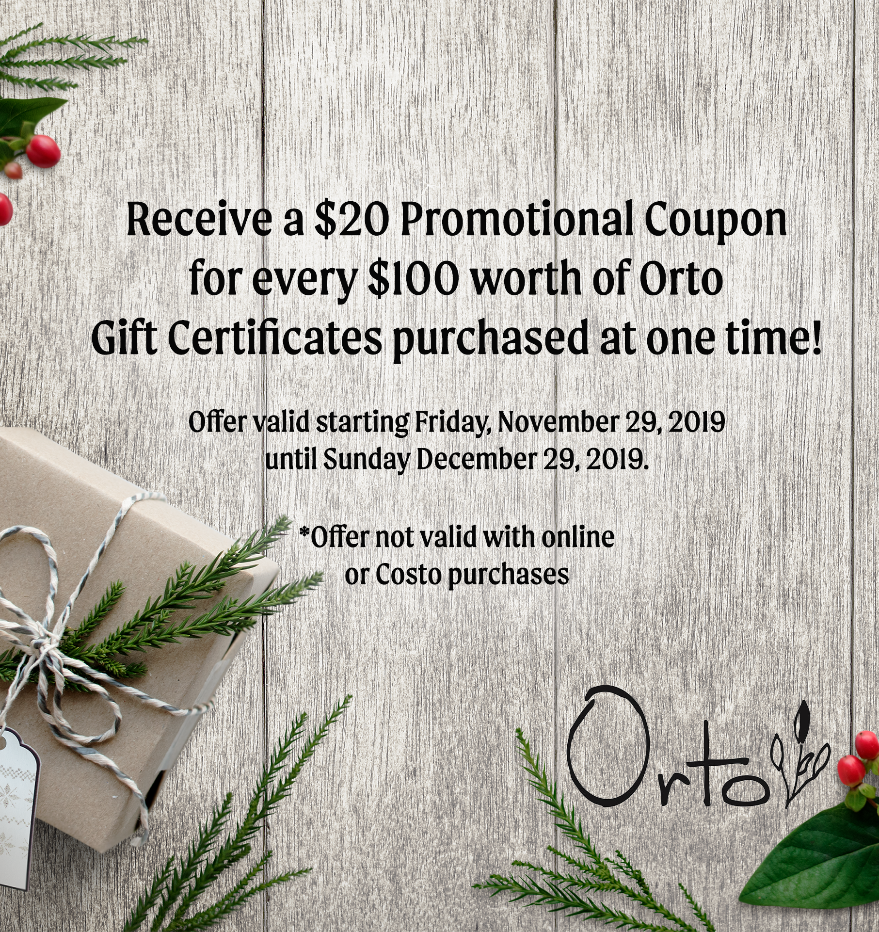 Orto Holiday Gift Card Promotion : Receive one $20 promotional coupon for every $100 worth of Orto gift certificates purchased at one time! Offer valid starting Friday, November 29, 2019 until Sunday December 29, 2019.  Offer not valid with online or Costo purchases.