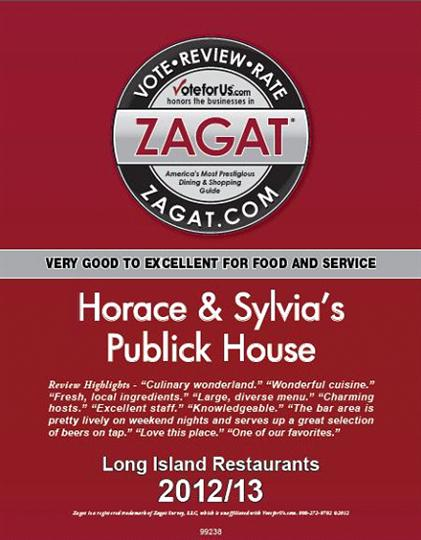 "vote review rate voteforus.com honors the businesses in zagat.com america's most prestigious dining and shopping guide very good to excellent for food and service horace and sylvia's publick house review highlights ""culinary wonderland"" ""wonderful cuisine"" ""fresh, local ingredients"" ""large, diverse menu"" ""charming hosts"" ""excellent staff"" "" knowledgeable"" ""the bar area is pretty lively on weekend nights and serves up a great selection of beers on tap"" ""love this place"" ""one of our favorites"" long island restaurants 2012/13"