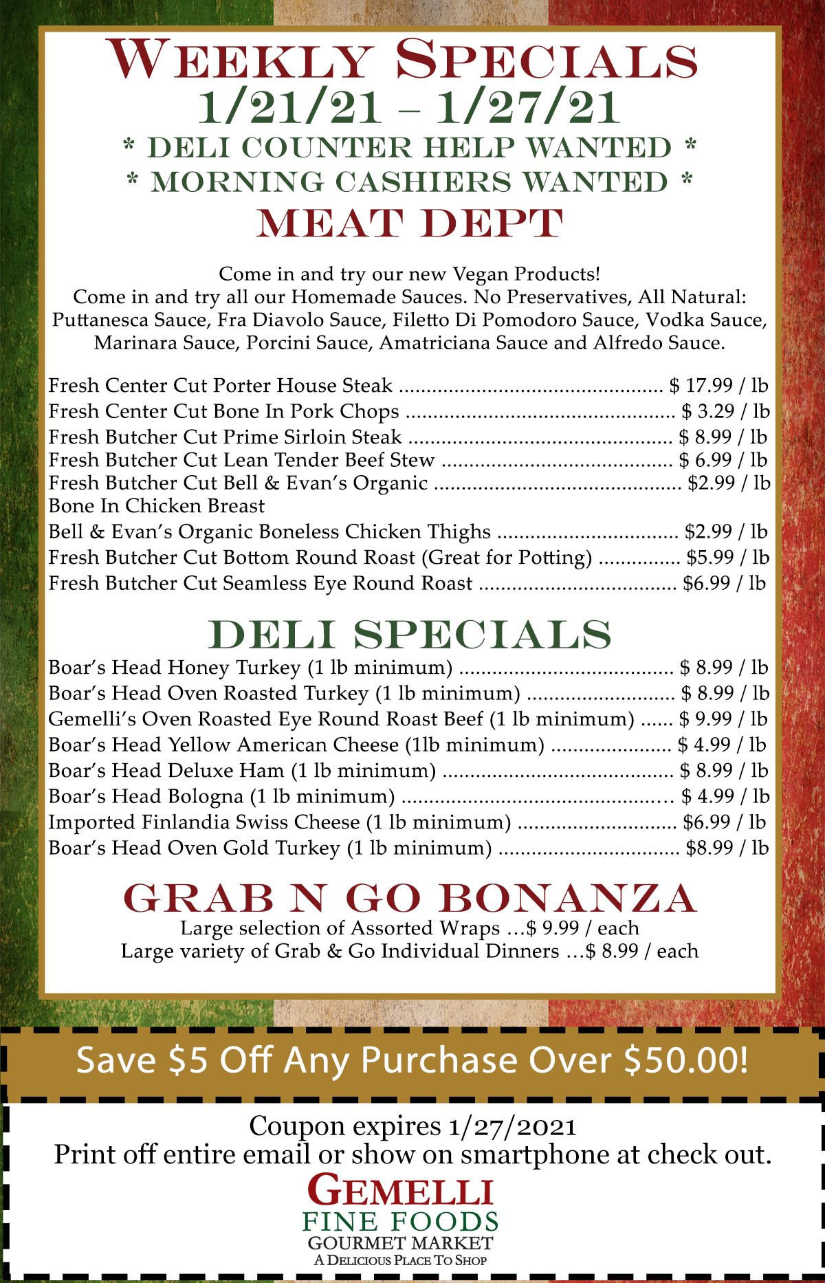 Weekly Specials 1/21/21 – 1/27/21.* Deli Counter Help Wanted ** Morning Cashiers Wanted *Meat Dept: Come in and try our new Vegan Products! Come in and try all our Homemade Sauces. No Preservatives, All Natural: Puttanesca Sauce, Fra Diavolo Sauce, Filetto Di Pomodoro Sauce, Vodka Sauce, Marinara Sauce, Porcini Sauce, Amatriciana Sauce and Alfredo Sauce.  Fresh Center Cut Porter House Steak ................................................. $ 17.99 / lb. Fresh Center Cut Bone In Pork Chops ................................................. $ 3.29 / lb. Fresh Butcher Cut Prime Sirloin Steak ................................................ $ 8.99 / lb. Fresh Butcher Cut Lean Tender Beef Stew .......................................... $ 6.99 / lb. Fresh Butcher Cut Bell & Evan's Organic Bone In Chicken Breast............................................. $2.99 / lb. Bell & Evan's Organic Boneless Chicken Thighs ................................. $2.99 / lb. Fresh Butcher Cut Bottom Round Roast (Great for Potting) ............... $5.99 / lb. Fresh Butcher Cut Seamless Eye Round Roast .................................... $6.99 / lb. Deli Specials: Boar's Head Honey Turkey (1 lb minimum) ....................................... $ 8.99 / lb.  Boar's Head Oven Roasted Turkey (1 lb minimum) ........................... $ 8.99 / lb. Gemelli's Oven Roasted Eye Round Roast Beef (1 lb minimum) ...... $ 9.99 / lb. Boar's Head Yellow American Cheese (1lb minimum) ...................... $ 4.99 / lb.  Boar's Head Deluxe Ham (1 lb minimum) .......................................... $ 8.99 / lb.  Boar's Head Bologna (1 lb minimum) ..............................................… $ 4.99 / lb. Imported Finlandia Swiss Cheese (1 lb minimum) ............................. $6.99 / lb.  Boar's Head Oven Gold Turkey (1 lb minimum) ................................. $8.99 / lb.  Grab N Go Bonanza: Large selection of Assorted Wraps …$ 9.99 / each. Large variety of Grab & Go Individual Dinners …$ 8.99 / each Coupon:	$5.00 off any purchase of $50.00 or more (expires January 27, 2021).