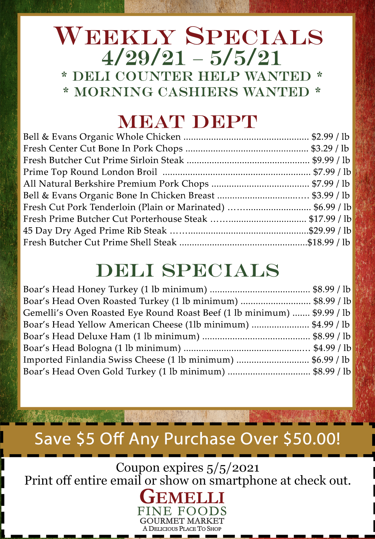"""WEEKLY SALES 4/29/21 – 5/5/21. Deli Counter Help Wanted &  Morning Cashiers Wanted.   Meat Specials: Bell & Evans Organic Whole Chicken … $ 2.99 / lb  Fresh Center Cut Bone In Pork Chops … $ 3.29 / lb Fresh Butcher Cut Prime Sirloin Steak … $ 8.99 / lb Prime Top Round London Broil … $ 7.99 / lb All Natural Berkshire Premium Pork Chops … $ 7.99 / lb Bell & Evans Organic Bone In Chicken Breast … $ 3.99 / lb Fresh Cut Pork Tenderloin (Plain or Marinated) … $ 6.99 / lb  Fresh Prime Butcher Cut Porterhouse Steak… $ 17.99 / lb 45 Day Dry Aged Prime Rib Steak … $ 29.99 / lb Fresh Butcher Cut Prime Shell Steak … $ 18.99 / lb   Deli Specials: Boar's Head Honey Turkey … $ 8.99 / lb (1 lb minimum) Boar's Head Oven Roasted Turkey … $ 8.99 / lb (1 lb minimum) Gemelli""""s Oven Roasted Eye Round Roast Beef (1 lb minimum) … $ 9.99 /lb Boars Head Yellow American Cheese … $ 4.99 / lb (1 lb minimum) Boar's Head Deluxe Ham … $ 8.99 / lb (1 lb minimum) Boar's Head Bologna … $ 4.99 / lb (1 lb minimum) Imported Finlandia Swiss Cheese … $ 6.99 / lb (1 lb minimum) Boar's Head Oven Gold Turkey … $ 8.99 / lb (1 lb minimum)    Coupon:$5.00 off any purchase of $50.00 or more (expires May 5, 2021)"""