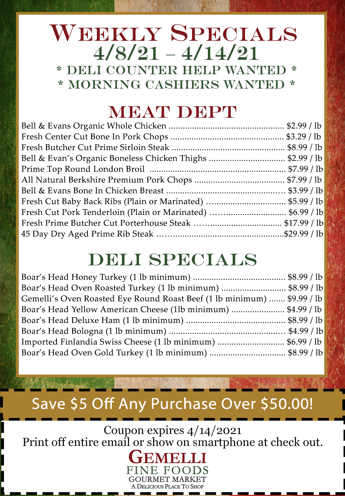 "WEEKLY SALES 4/8/21 – 4/14/21 Deli Counter Help Wanted &  Morning Cashiers Wanted   Meat Specials: Bell & Evans Organic Whole Chicken … $ 2.99 / lb  Fresh Center Cut Bone In Pork Chops … $ 3.29 / lb Fresh Butcher Cut Prime Sirloin Steak … $ 8.99 / lb Bell & Evans Organic Boneless Chicken Thighs … $ 2.99 / lb Prime Top Round London Broil … $ 7.99 / lb All Natural Berkshire Premium Pork Chops … $ 7.99 / lb Bell & Evans Bone In Chicken Breast … $ 3.99 / lb Fresh Cut Baby Back Ribs (Plain or Marinated) … $ 5.99 / lb Fresh Cut Pork Tenderloin (Plain or Marinated) … $ 6.99 / lb  Fresh Prime Butcher Cut Porterhouse Steak… $ 17.99 / lb 45 Day Dry Aged Prime Rib Steak … $ 29.99 / lb   Deli Specials: 	Boar's Head Honey Turkey … $ 8.99 / lb (1 lb minimum) Boar's Head Oven Roasted Turkey … $ 8.99 / lb (1 lb minimum) Gemelli""s Oven Roasted Eye Round Roast Beef (1 lb minimum) … $ 9.99 /lb Boars Head Yellow American Cheese … $ 4.99 / lb (1 lb minimum) Boar's Head Deluxe Ham … $ 8.99 / lb (1 lb minimum) Boar's Head Bologna … $ 4.99 / lb (1 lb minimum) Imported Finlandia Swiss Cheese … $ 6.99 / lb (1 lb minimum) Boar's Head Oven Gold Turkey … $ 8.99 / lb (1 lb minimum)    Coupon:	$5.00 off any purchase of $50.00 or more (expires April 14, 2021)"