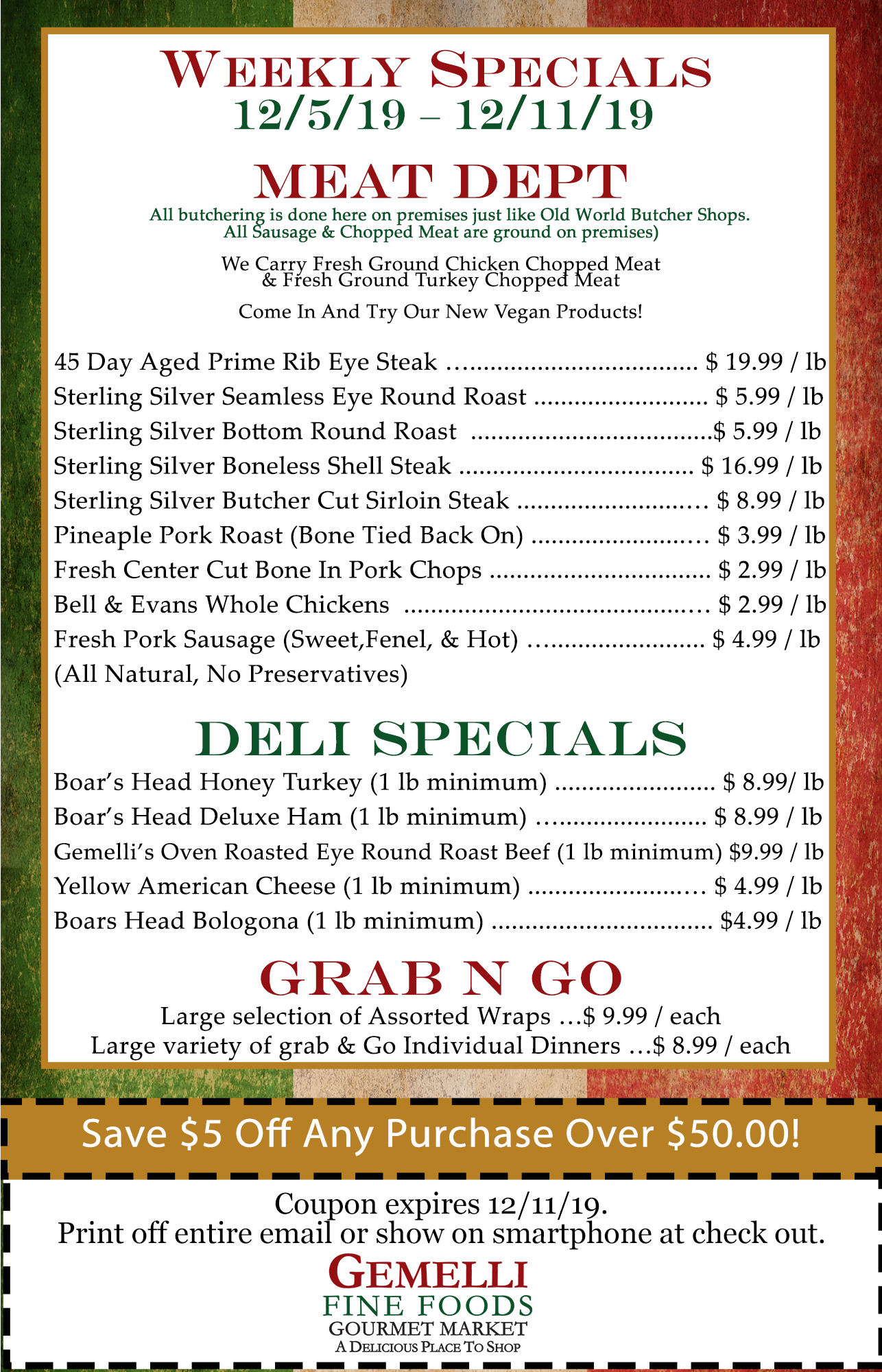 """WEEKLY SALES 12/5/19 – 12/11/19  Meat Department:  (All butchering is done here on premises just like Old World Butcher Shops. All Sausage & Chopped Meat are ground on premises). We carry: Fresh Ground Chicken Chopped Meat & Fresh Ground Turkey Chopped Meat. Come in and try our new Vegan Products.Come in and try all our Homemade Sauces. No Preservatives, All Natural: Puttanesca Sauce, Fra Diavolo Sauce, Filetto Di Pomodoro Sauce, Vodka Sauce, Marinara Sauce, Porcini Sauce, Amatriciana Sauce and Alfredo Sauce. 45 Day Aged Prime Rib Eye Steak … $ 19.99 / lb . Sterling Silver Seamless Eye Round Roast … $ 5.99 / lb. Sterling Silver Bottom Round Roast…$ 5.99 / lb. Sterling Silver Boneless Shell Steak … $ 16.99 / lb. Sterling Silver Butcher Cut Sirloin Steak … $ 8.99 / lb. Pineapple Pork Roast (Bone tied back on) … $ 3.99 / lb. Fresh Center Cut Bone In Pork Chops … $ 2.99 / lb.Bell & Evans Whole Chickens … $ 2.99 / lb. Fresh Pork Sausage (Sweet, Fennel & Hot) … $ 4.99 / lb. (all natural, No Preservatives) Deli Specials: Boar's Head Honey Turkey … $ 8.99 / lb (1 lb minimum), Boar's Head Deluxe Ham … $ 8.99 / lb (1 lb minimum), Gemelli""""s Oven Roasted Eye Round Roast Beef (1 lb minimum) … $ 9.99 /lb, Yellow American Cheese … $ 4.99 / lb (1 lb minimum), Boar's Head Bologna … $ 4.99 / lb (1 lb minimum). Grab & Go: Large selection of Assorted Wraps …$ 9.99 / each. Large variety of grab & Go Individual Dinners …$ 8.99 / each. Coupon:$5.00 off any purchase of $50.00 or more (expires December 11, 2019)."""