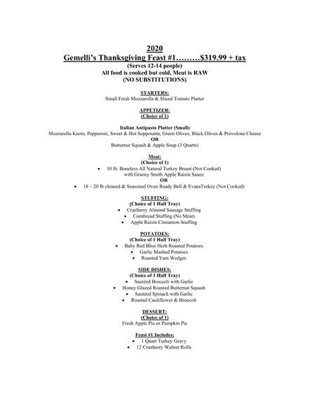 2020 Gemelli's Thanksgiving Feast #1………$319.99 + tax (Serves 12-14 people) All food is cooked but cold, Meat is RAW (NO SUBSTITUTIONS) STARTERS: Small Fresh Mozzarella & Sliced Tomato Platter APPETIZER: (Choice of 1) Italian Antipasto Platter (Small) Mozzarella Knots, Pepperoni, Sweet & Hot Sopposatta, Green Olives, Black Olives & Provolone Cheese OR Butternut Squash & Apple Soup (3 Quarts) Meat: (Choice of 1) • 10 lb. Boneless All Natural Turkey Breast (Not Cooked) with Granny Smith Apple Raisin Sauce OR • 18 – 20 lb cleaned & Seasoned Oven Ready Bell & EvansTurkey (Not Cooked) STUFFING: (Choice of 1 Half Tray) • Cranberry Almond Sausage Stuffing • Cornbread Stuffing (No Meat) • Apple Raisin Cinnamon Stuffing POTATOES: (Choice of 1 Half Tray) • Baby Red Bliss Herb Roasted Potatoes • Garlic Mashed Potatoes • Roasted Yam Wedges SIDE DISHES: (Choice of 1 Half Tray) • Sautéed Broccoli with Garlic • Honey Glazed Roasted Butternut Squash • Sautéed Spinach with Garlic • Roasted Cauliflower & Broccoli DESSERT: (Choice of 1) Fresh Apple Pie or Pumpkin Pie Feast #1 Includes: • 1 Quart Turkey Gravy • 12 Cranberry Walnut Rolls