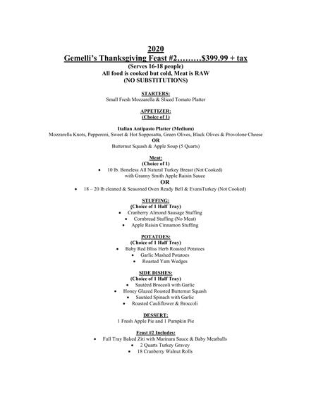 2020 Gemelli's Thanksgiving Feast #2………$399.99 + tax (Serves 16-18 people) All food is cooked but cold, Meat is RAW (NO SUBSTITUTIONS) STARTERS: Small Fresh Mozzarella & Sliced Tomato Platter APPETIZER: (Choice of 1) Italian Antipasto Platter (Medium) Mozzarella Knots, Pepperoni, Sweet & Hot Sopposatta, Green Olives, Black Olives & Provolone Cheese OR Butternut Squash & Apple Soup (5 Quarts) Meat: (Choice of 1) • 10 lb. Boneless All Natural Turkey Breast (Not Cooked) with Granny Smith Apple Raisin Sauce OR • 18 – 20 lb cleaned & Seasoned Oven Ready Bell & EvansTurkey (Not Cooked) STUFFING: (Choice of 1 Half Tray) • Cranberry Almond Sausage Stuffing • Cornbread Stuffing (No Meat) • Apple Raisin Cinnamon Stuffing POTATOES: (Choice of 1 Half Tray) • Baby Red Bliss Herb Roasted Potatoes • Garlic Mashed Potatoes • Roasted Yam Wedges SIDE DISHES: (Choice of 1 Half Tray) • Sautéed Broccoli with Garlic • Honey Glazed Roasted Butternut Squash • Sautéed Spinach with Garlic • Roasted Cauliflower & Broccoli DESSERT: 1 Fresh Apple Pie and 1 Pumpkin Pie Feast #2 Includes: • Full Tray Baked Ziti with Marinara Sauce & Baby Meatballs • 2 Quarts Turkey Gravey • 18 Cranberry Walnut Rolls