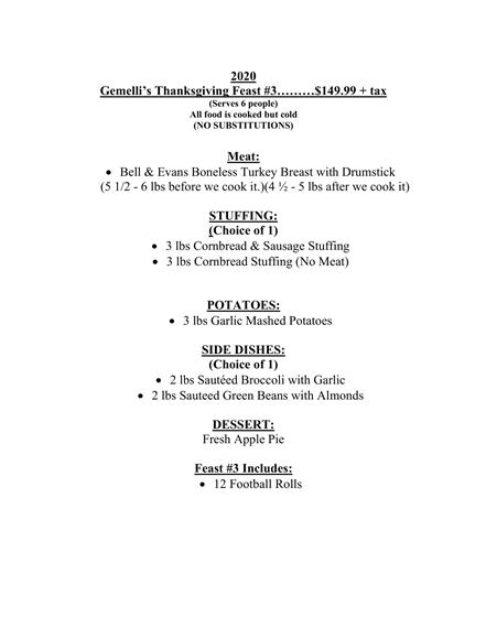 2020 Gemelli's Thanksgiving Feast #3………$149.99 + tax (Serves 6 people) All food is cooked but cold (NO SUBSTITUTIONS) Meat: • Bell & Evans Boneless Turkey Breast with Drumstick (5 1/2 - 6 lbs before we cook it.)(4 ½ - 5 lbs after we cook it) STUFFING: (Choice of 1) • 3 lbs Cornbread & Sausage Stuffing • 3 lbs Cornbread Stuffing (No Meat) POTATOES: • 3 lbs Garlic Mashed Potatoes SIDE DISHES: (Choice of 1) • 2 lbs Sautéed Broccoli with Garlic • 2 lbs Sauteed Green Beans with Almonds DESSERT: Fresh Apple Pie Feast #3 Includes: • 12 Football Rolls
