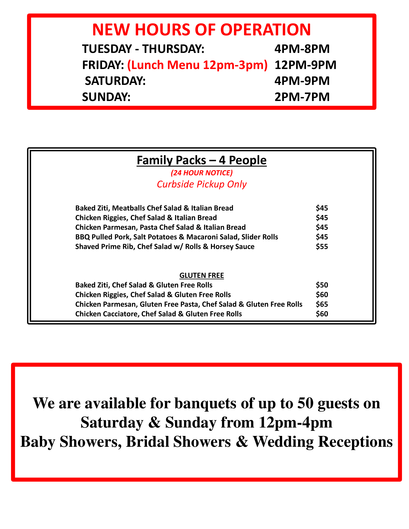 Family Packs – 4 People (24 HOUR NOTICE) Curbside Pickup Only Baked Ziti, Meatballs Chef Salad & Italian Bread $45 Chicken Riggies, Chef Salad & Italian Bread $45 Chicken Parmesan, Pasta Chef Salad & Italian Bread $45 BBQ Pulled Pork, Salt Potatoes & Macaroni Salad, Slider Rolls $45 Shaved Prime Rib, Chef Salad w/ Rolls & Horsey Sauce $55 GLUTEN FREE Baked Ziti, Chef Salad & Gluten Free Rolls $50 Chicken Riggies, Chef Salad & Gluten Free Rolls $60 Chicken Parmesan, Gluten Free Pasta, Chef Salad & Gluten Free Rolls $65 Chicken Cacciatore, Chef Salad & Gluten Free Rolls $60 NEW HOURS OF OPERATION TUESDAY - THURSDAY: 4PM-8PM FRIDAY: (Lunch Menu 12pm-3pm) 12PM-9PM SATURDAY: 4PM-9PM SUNDAY: 2PM-7PM We are available for banquets of up to 50 guests on Saturday & Sunday from 12pm-4pm Baby Showers, Bridal Showers & Wedding Receptions