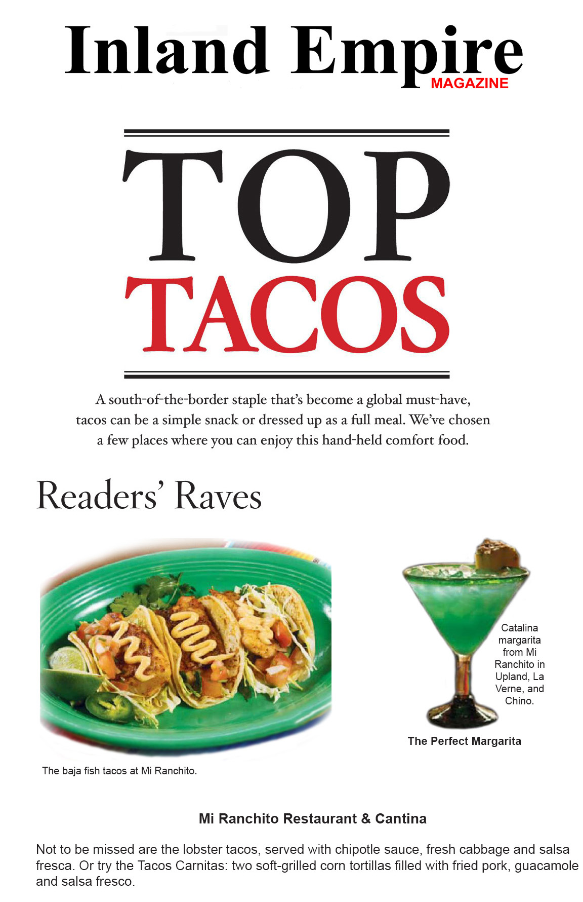 Inland Empire Magazine : Top Tacos - A south-of-the-border staple that's become a globla must-have, tacos can be a simple snack or dressed up as a full meal. We've chosen a few places where you can enjoy this hand-held comfort food.  Readers' Raves - The baja fish tacos at Mi Ranchito.  Mi Ranchito Restaurant & Cantina -  Not to be missed are the lobster tacos, served with chipotle sauce, fresh cabbage, and salsa fresca. Or try the Tacos Carnitas; two soft-grilled corn tortillas filled with fried pork, guacamole, and salsa fresco.